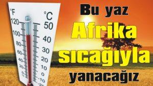 Bu yaz Afrika sıcağıyla yanacağız!