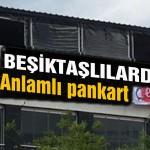 Beşiktaşlılardan anlamlı pankart