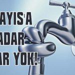 1 Mayıs'a kadar sular yok!