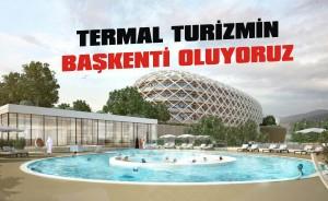 Termal turizmin başkenti oluyoruz