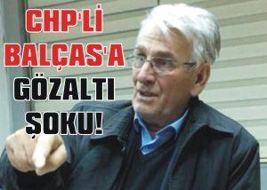 CHP'li Balças'a gözaltı şoku!