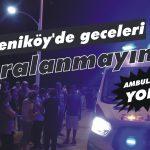 Yeniköy'de geceleri yaralanmayın!
