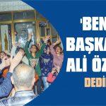 'Benim Başkanım Ali Özkan' dediler
