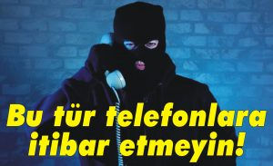 Bu tür telefonlara itibar etmeyin!